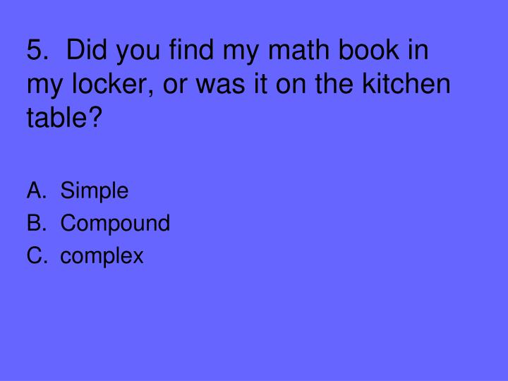 5.  Did you find my math book in my locker, or was it on the kitchen table?