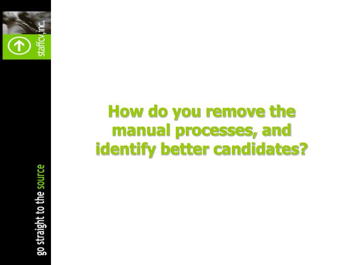 How do you remove the manual processes, and identify better candidates?