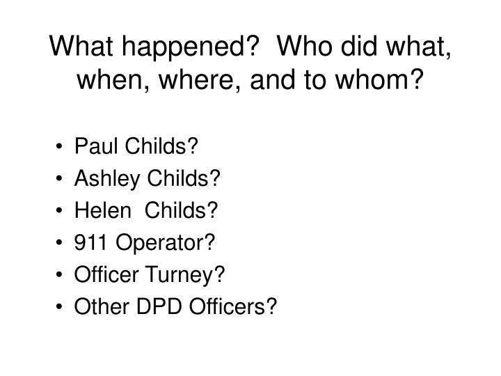 What happened?  Who did what, when, where, and to whom?