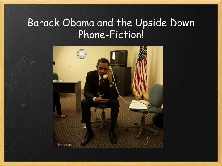 Barack Obama and the Upside Down Phone-Fiction!