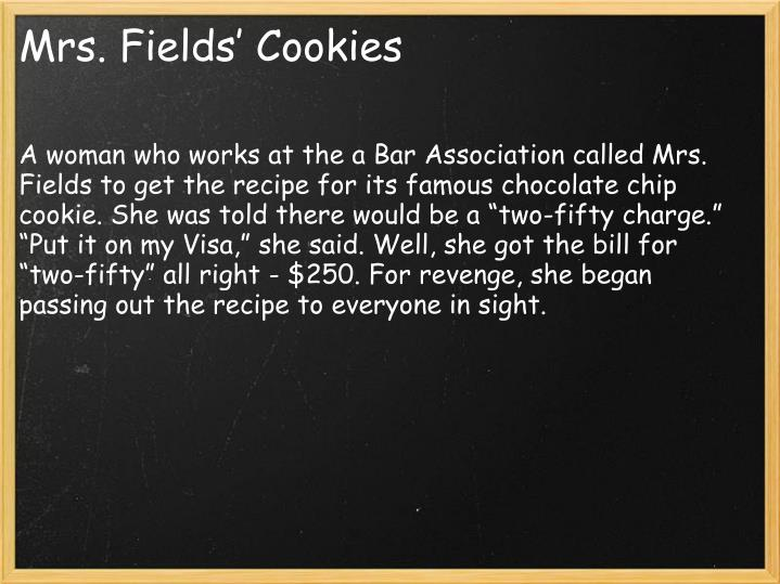 "A woman who works at the a Bar Association called Mrs. Fields to get the recipe for its famous chocolate chip cookie. She was told there would be a ""two-fifty charge."" ""Put it on my Visa,"" she said. Well, she got the bill for ""two-fifty"" all right - $250. For revenge, she began passing out the recipe to everyone in sight."