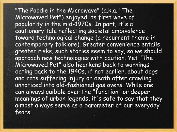 """The Poodle in the Microwave"" (a.k.a. ""The Microwaved Pet"") enjoyed its first wave of popularity in the mid-1970s. In part, it's a cautionary tale reflecting societal ambivalence toward technological change (a recurrent theme in contemporary folklore). Greater convenience entails greater risks, such stories seem to say, so we should approach new technologies with caution. Yet ""The Microwaved Pet"" also hearkens back to warnings dating back to the 1940s, if not earlier, about dogs and cats suffering injury or death after crawling unnoticed into old-fashioned gas ovens. While one can always quibble over the ""function"" or deeper meanings of urban legends, it's safe to say that they almost always serve as a barometer of our everyday fears."