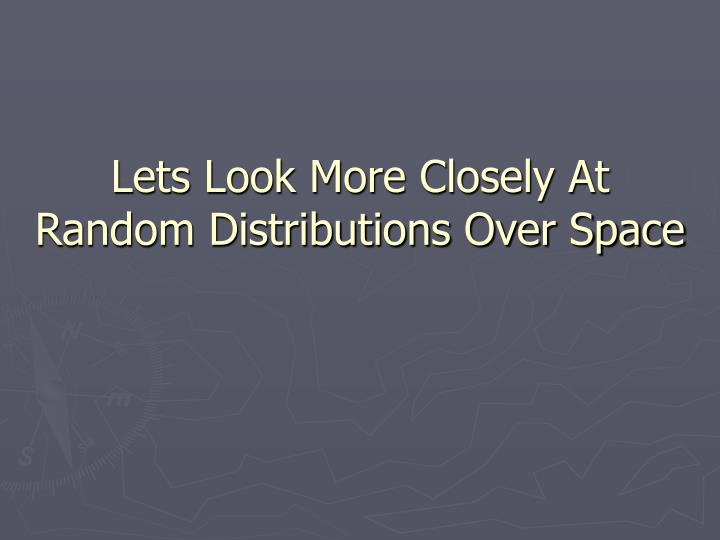 Lets Look More Closely At Random Distributions Over Space