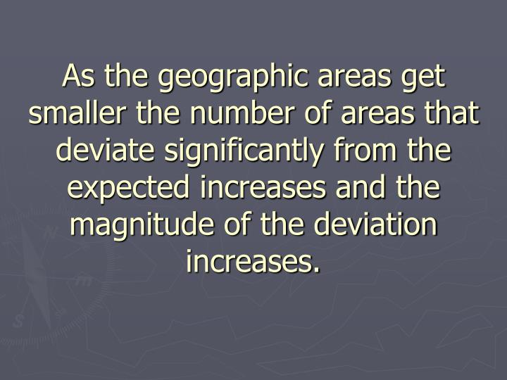 As the geographic areas get smaller the number of areas that deviate significantly from the expected increases and the magnitude of the deviation increases.