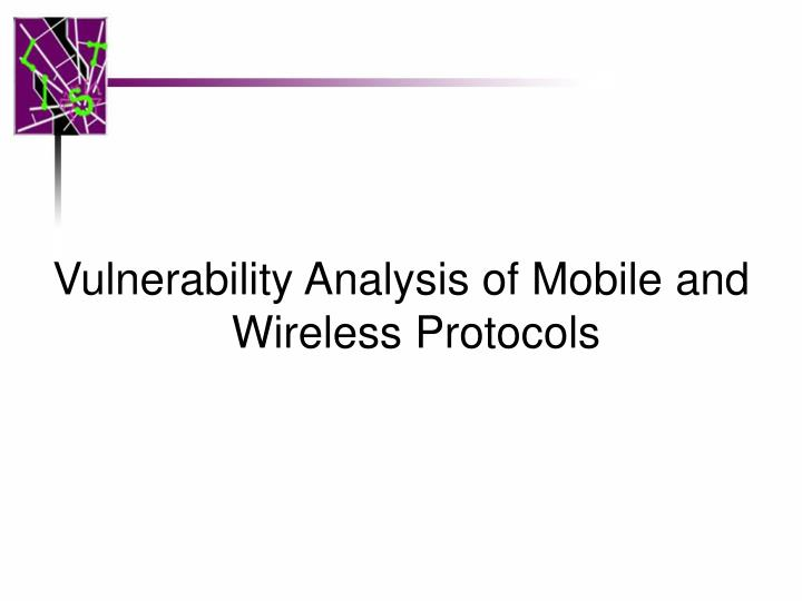 Vulnerability Analysis of Mobile and Wireless Protocols