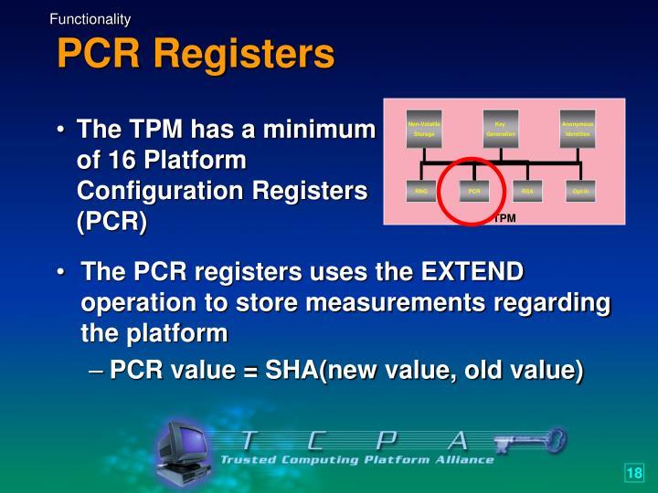 The TPM has a minimum of 16 Platform Configuration Registers (PCR)