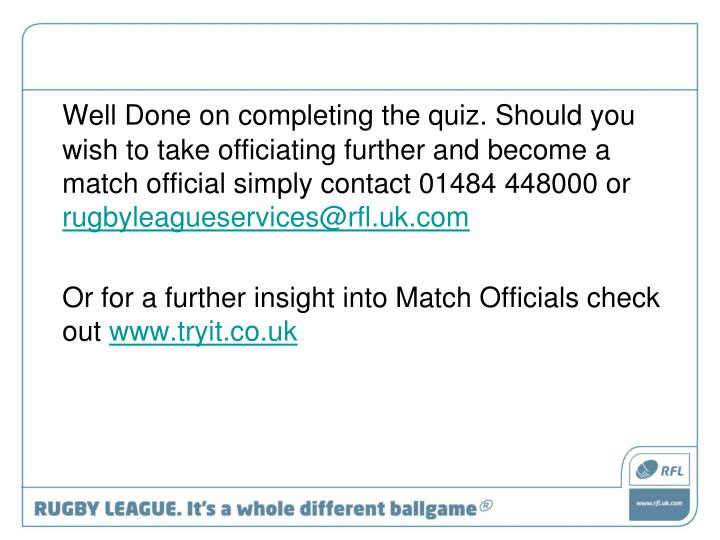 Well Done on completing the quiz. Should you wish to take officiating further and become a match official simply contact 01484 448000 or
