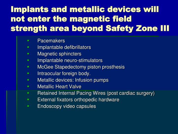 Implants and metallic devices will not enter the magnetic field strength area beyond Safety Zone III