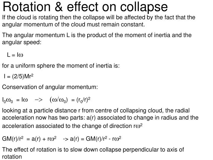 If the cloud is rotating then the collapse will be affected by the fact that the angular momentum of the cloud must remain constant.