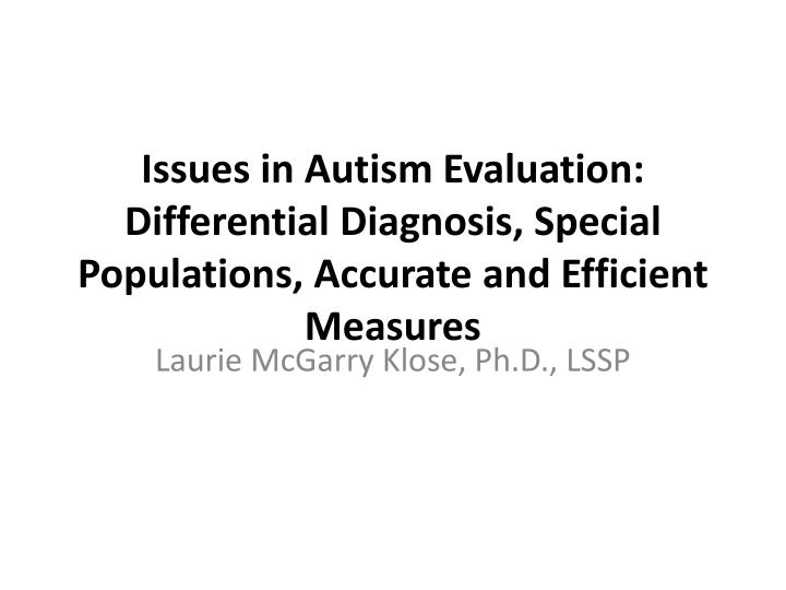 Issues in Autism Evaluation: Differential Diagnosis, Special Populations, Accurate and Efficient Measures