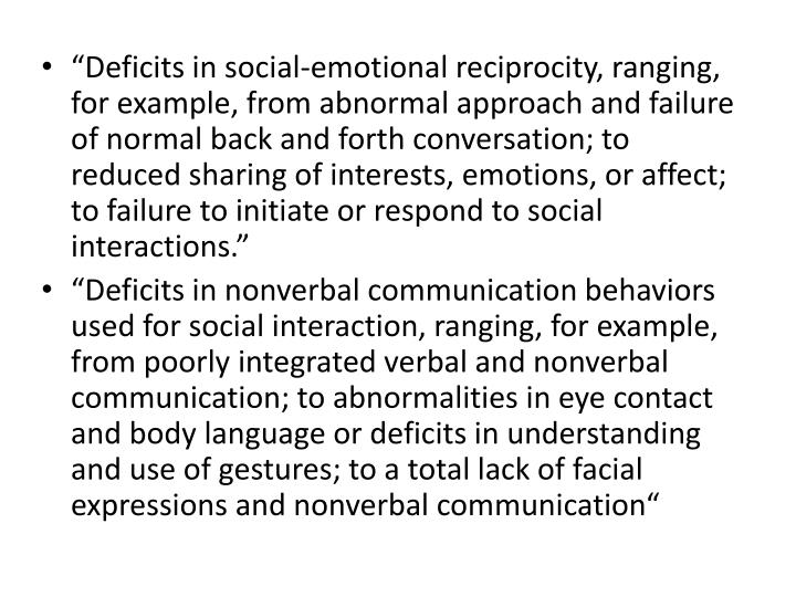 """""""Deficits in social-emotional reciprocity, ranging, for example, from abnormal approach and failure of normal back and forth conversation; to reduced sharing of interests, emotions, or affect; to failure to initiate or respond to social interactions."""""""
