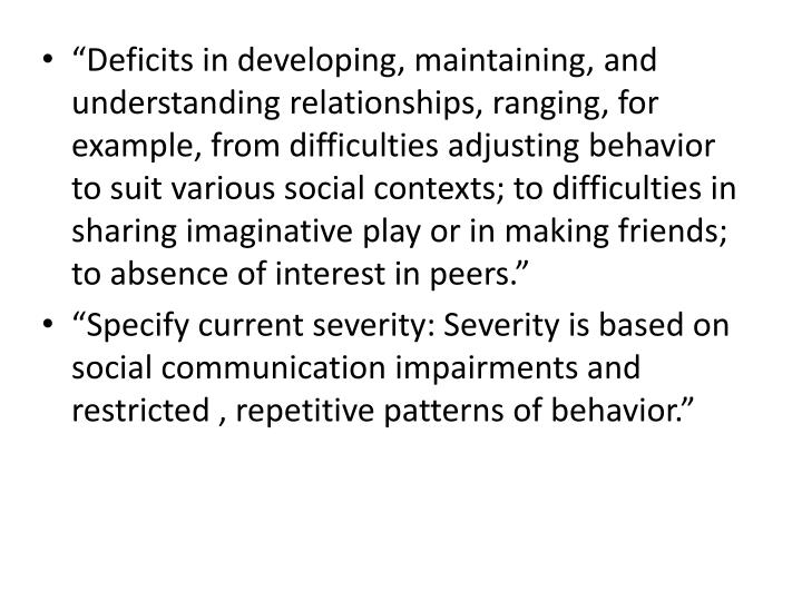 """""""Deficits in developing, maintaining, and understanding relationships, ranging, for example, from difficulties adjusting behavior to suit various social contexts; to difficulties in sharing imaginative play or in making friends; to absence of interest in peers."""""""
