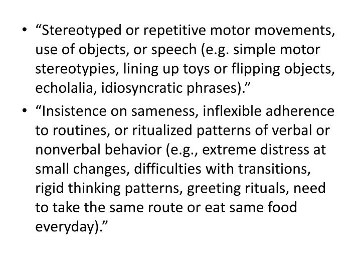 """""""Stereotyped or repetitive motor movements, use of objects, or speech (e.g. simple motor stereotypies, lining up toys or flipping objects, echolalia, idiosyncratic phrases)."""""""