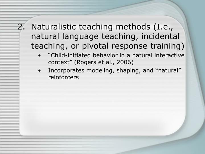 Naturalistic teaching methods (I.e., natural language teaching, incidental teaching, or pivotal response training)