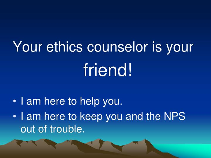 Your ethics counselor is your