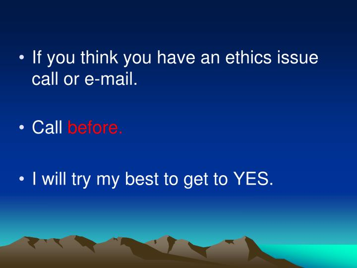 If you think you have an ethics issue call or e-mail.