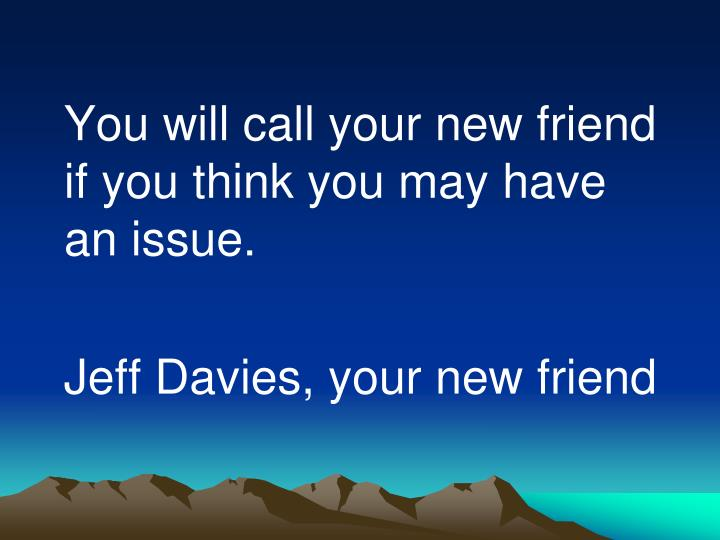 You will call your new friend if you think you may have an issue.