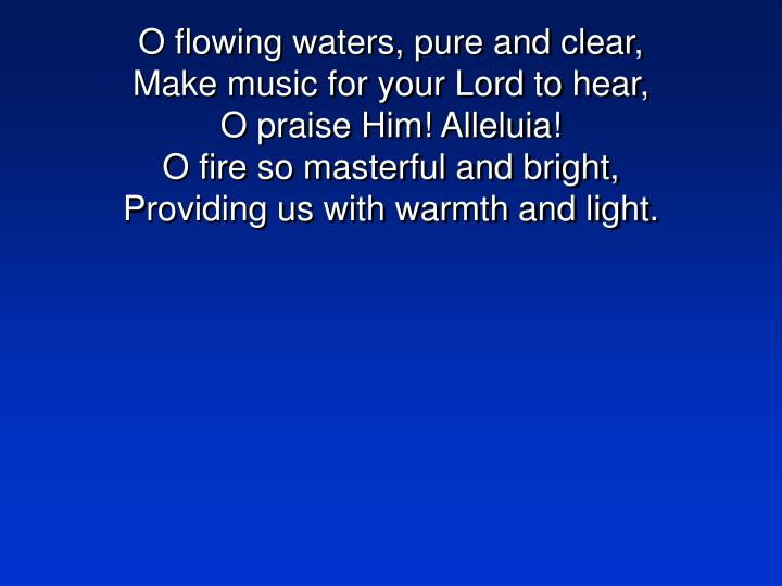 O flowing waters, pure and clear,