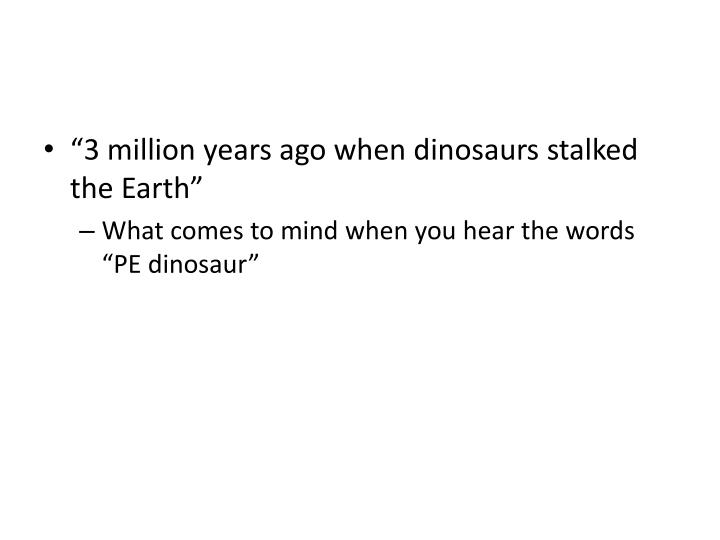 """""""3 million years ago when dinosaurs stalked the Earth"""""""