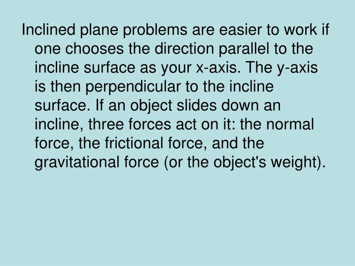 Inclined plane problems are easier to work if one chooses the direction parallel to the incline surface as your x-axis. The y-axis is then perpendicular to the incline surface. If an object slides down an incline, three forces act on it: the normal force, the frictional force, and the gravitational force (or the object's weight).