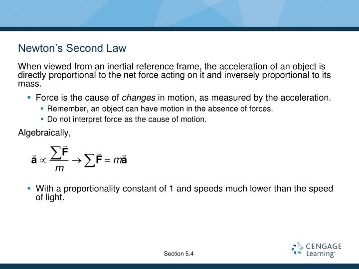 When viewed from an inertial reference frame, the acceleration of an object is directly proportional to the net force acting on it and inversely proportional to its mass.