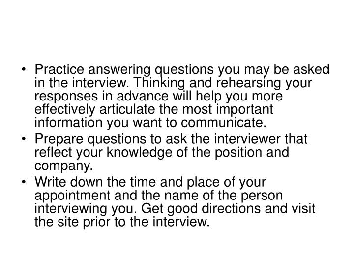 Practice answering questions you may be asked in the interview. Thinking and rehearsing your responses in advance will help you more effectively articulate the most important information you want to communicate.