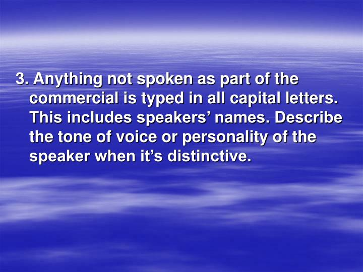 3. Anything not spoken as part of the commercial is typed in all capital letters. This includes speakers' names. Describe the tone of voice or personality of the speaker when it's distinctive.