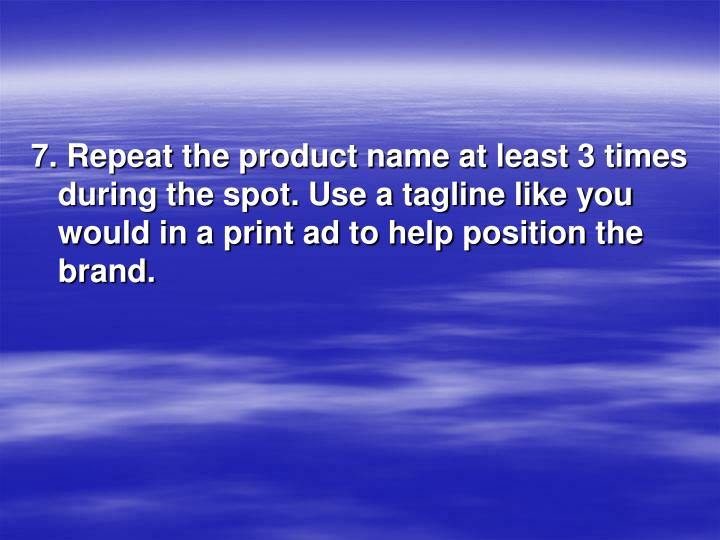 7. Repeat the product name at least 3 times during the spot. Use a tagline like you would in a print ad to help position the brand.