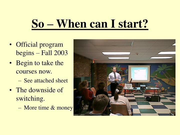 So – When can I start?