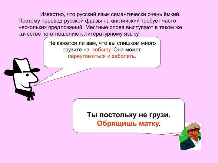 Известно, что русский язык семантически очень ёмкий. Поэтому перевод русской фразы на английский требует часто нескольких предложений. Местные слова выступают в таком же качестве по отношению к литературному языку.