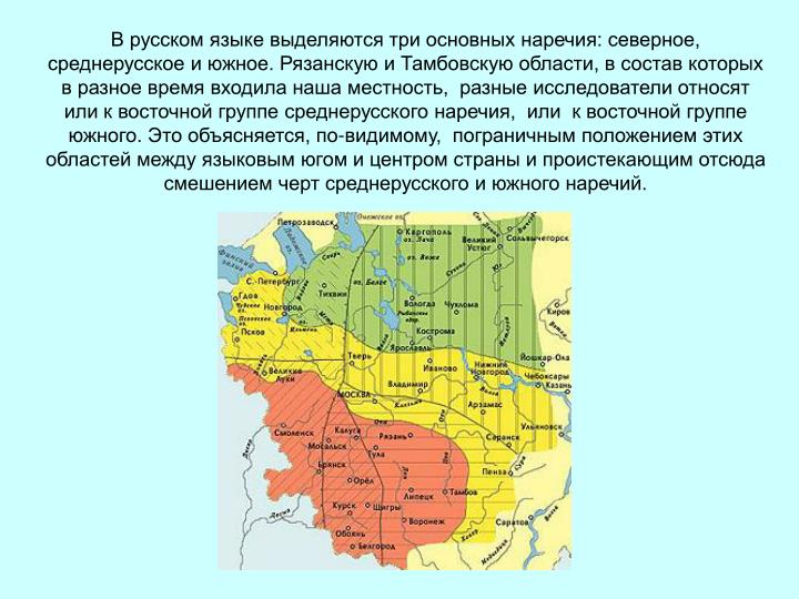 В русском языке выделяются три основных наречия: северное, среднерусское и южное. Рязанскую и Тамбовскую области, в состав которых в разное время входила наша местность,  разные исследователи относят или к восточной группе среднерусского наречия,  или  к восточной группе  южного. Это объясняется, по-видимому,  пограничным положением этих областей между языковым югом и центром страны и проистекающим отсюда смешением черт среднерусского и южного наречий.