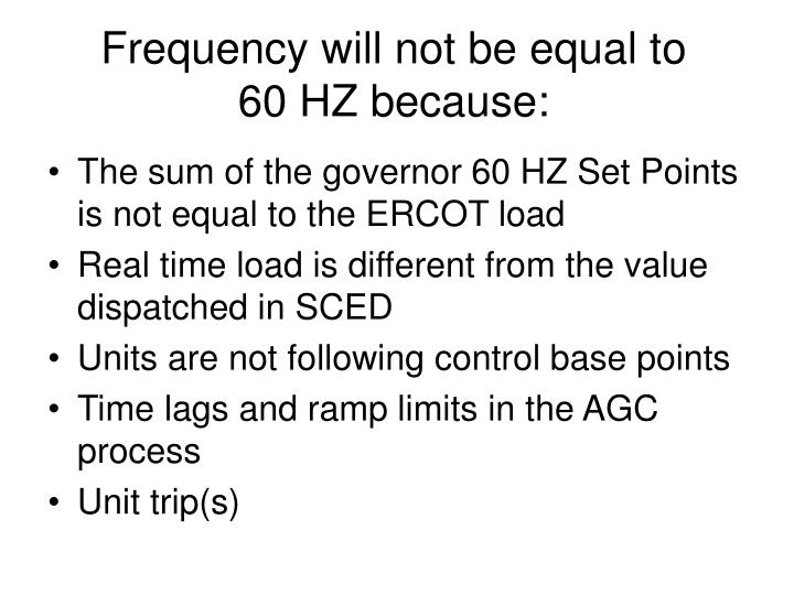 Frequency will not be equal to 60 HZ because: