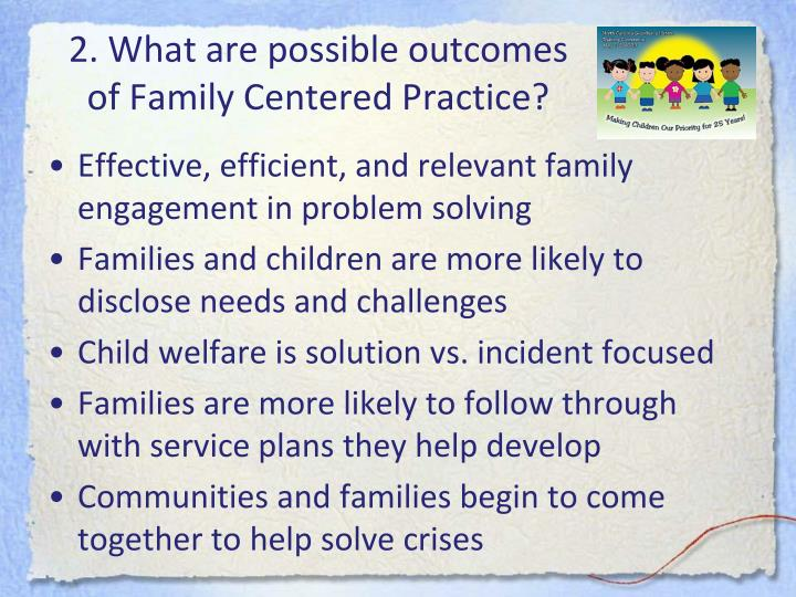 2. What are possible outcomes of Family Centered Practice?