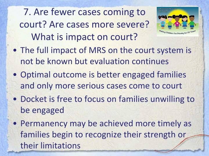 7. Are fewer cases coming to court? Are cases more severe? What is impact on court?
