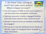 7 are fewer cases coming to court are cases more severe what is impact on court