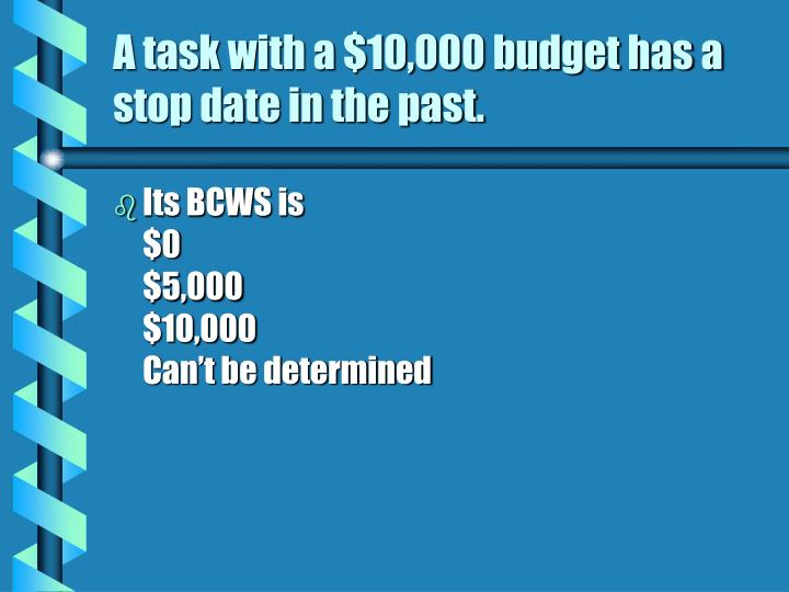 A task with a $10,000 budget has a stop date in the past.