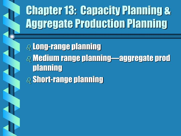 Chapter 13:  Capacity Planning & Aggregate Production Planning