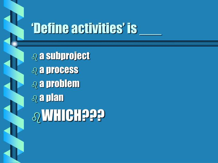 'Define activities' is ___