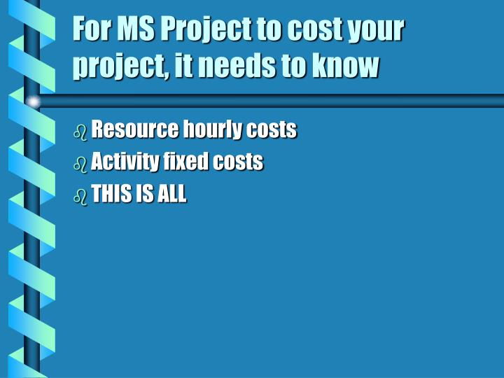 For MS Project to cost your project, it needs to know