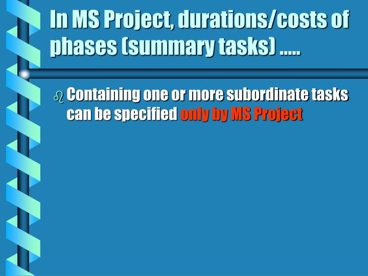 In MS Project, durations/costs of phases (summary tasks) …..