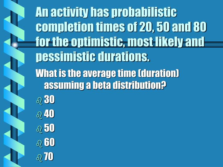 An activity has probabilistic completion times of 20, 50 and 80 for the optimistic, most likely and pessimistic durations.