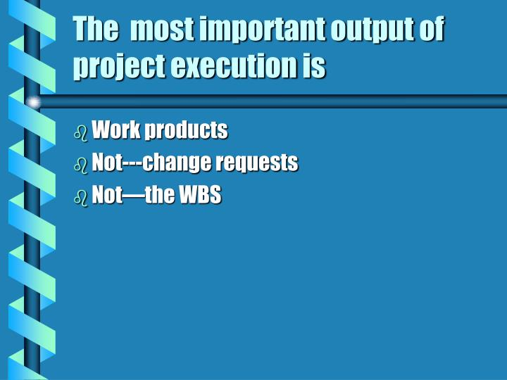 The  most important output of project execution is