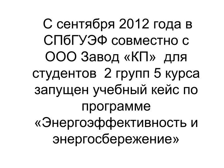 С сентября 2012 года в СПбГУЭФ совместно с   ООО Завод «КП»  для студентов  2 групп 5 курса запущен учебный кейс по программе «Энергоэффективность и энергосбережение»