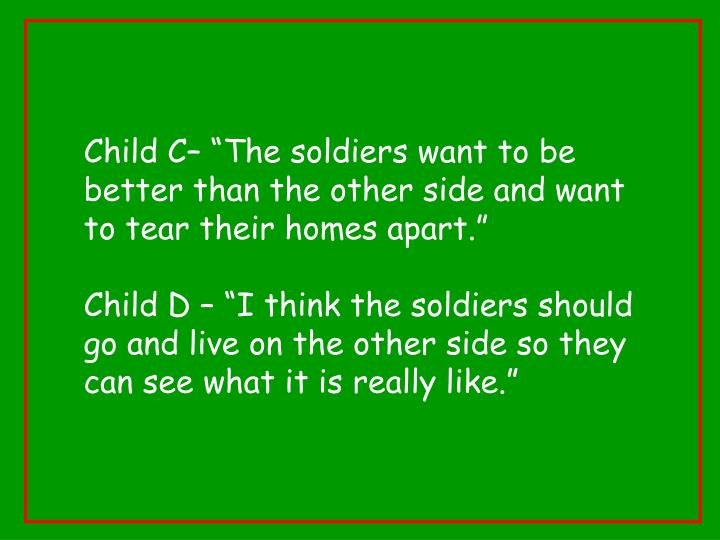 "Child C– ""The soldiers want to be better than the other side and want to tear their homes apart."""
