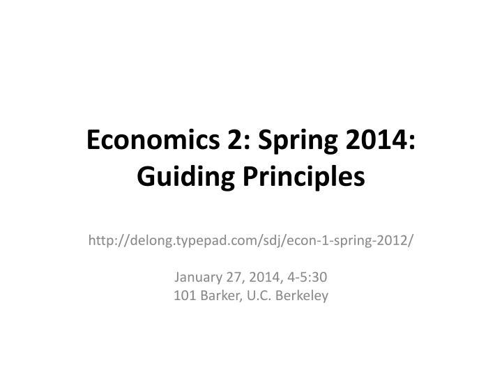Economics 2: Spring 2014: Guiding Principles