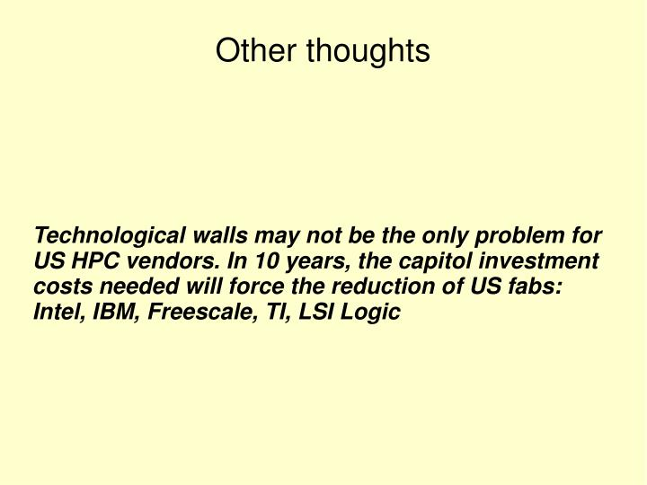 Technological walls may not be the only problem for US HPC vendors. In 10 years, the capitol investment costs needed will force the reduction of US fabs: Intel, IBM, Freescale, TI, LSI Logic