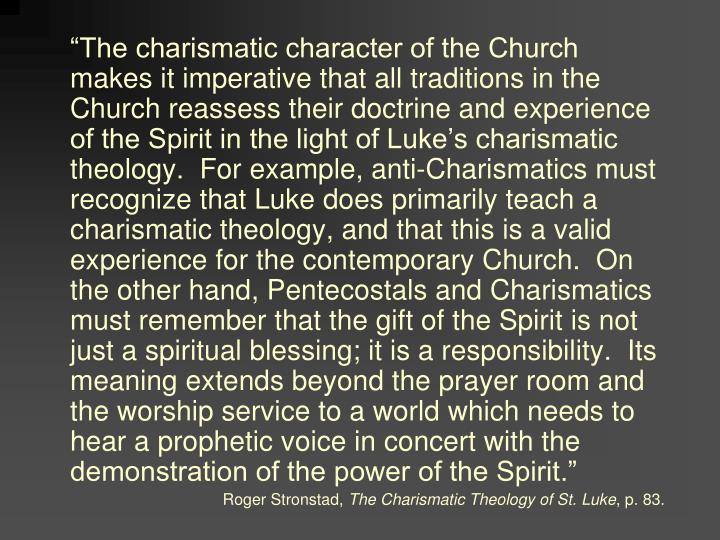 """The charismatic character of the Church makes it imperative that all traditions in the Church reassess their doctrine and experience of the Spirit in the light of Luke's charismatic theology.  For example, anti-Charismatics must recognize that Luke does primarily teach a charismatic theology, and that this is a valid experience for the contemporary Church.  On the other hand, Pentecostals and Charismatics must remember that the gift of the Spirit is not just a spiritual blessing; it is a responsibility.  Its meaning extends beyond the prayer room and the worship service to a world which needs to hear a prophetic voice in concert with the demonstration of the power of the Spirit."""