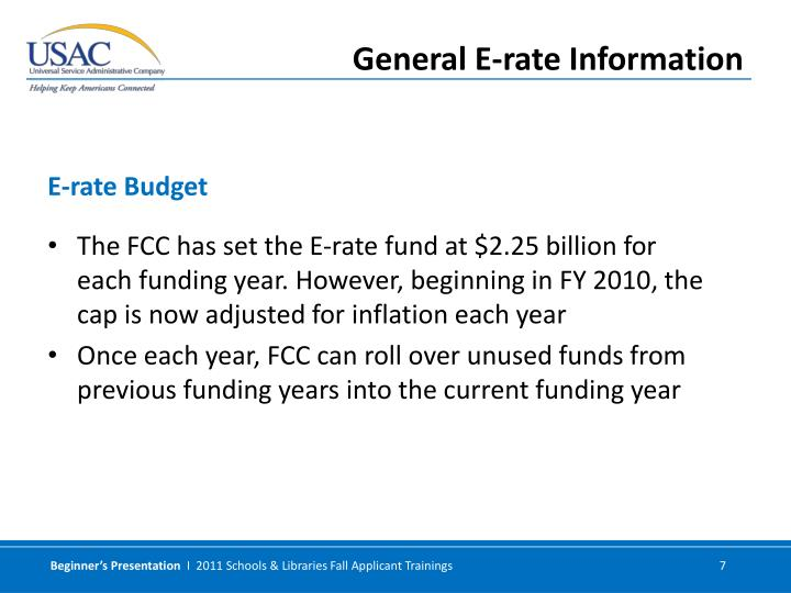 The FCC has set the E-rate fund at $2.25 billion for each funding year. However, beginning in FY 2010, the cap is now adjusted for inflation each year