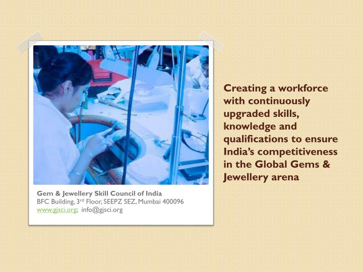 Creating a workforce with continuously upgraded skills, knowledge and qualifications to ensure India's competitiveness in the Global Gems & Jewellery arena