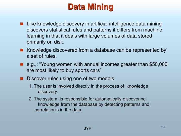 Like knowledge discovery in artificial intelligence data mining discovers statistical rules and patterns it differs from machine learning in that it deals with large volumes of data stored primarily on disk.